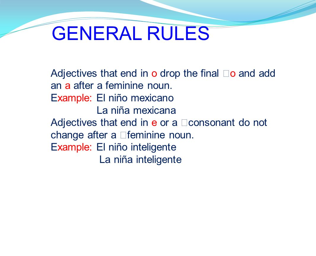 GENERAL RULES Adjectives that end in o drop the final o and add an a after a feminine noun. Example: El niño mexicano.