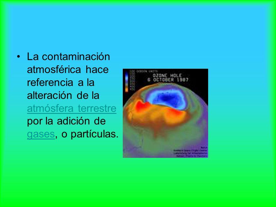 La contaminación atmosférica hace referencia a la alteración de la atmósfera terrestre por la adición de gases, o partículas.