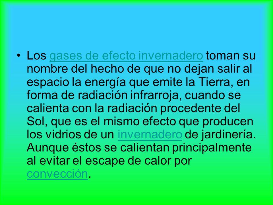 Los gases de efecto invernadero toman su nombre del hecho de que no dejan salir al espacio la energía que emite la Tierra, en forma de radiación infrarroja, cuando se calienta con la radiación procedente del Sol, que es el mismo efecto que producen los vidrios de un invernadero de jardinería.