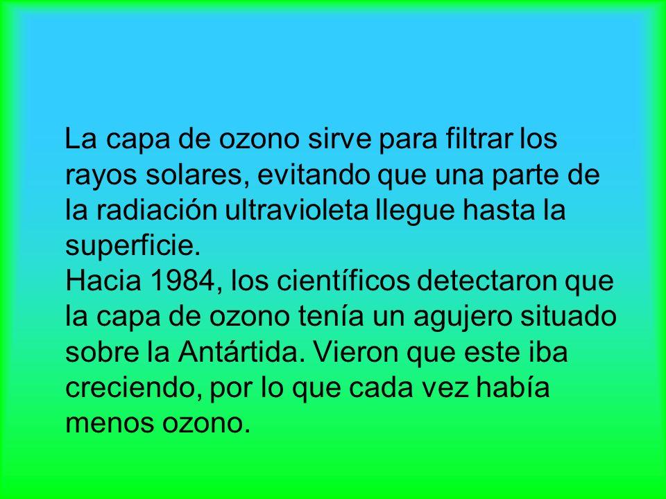 La capa de ozono sirve para filtrar los rayos solares, evitando que una parte de la radiación ultravioleta llegue hasta la superficie.