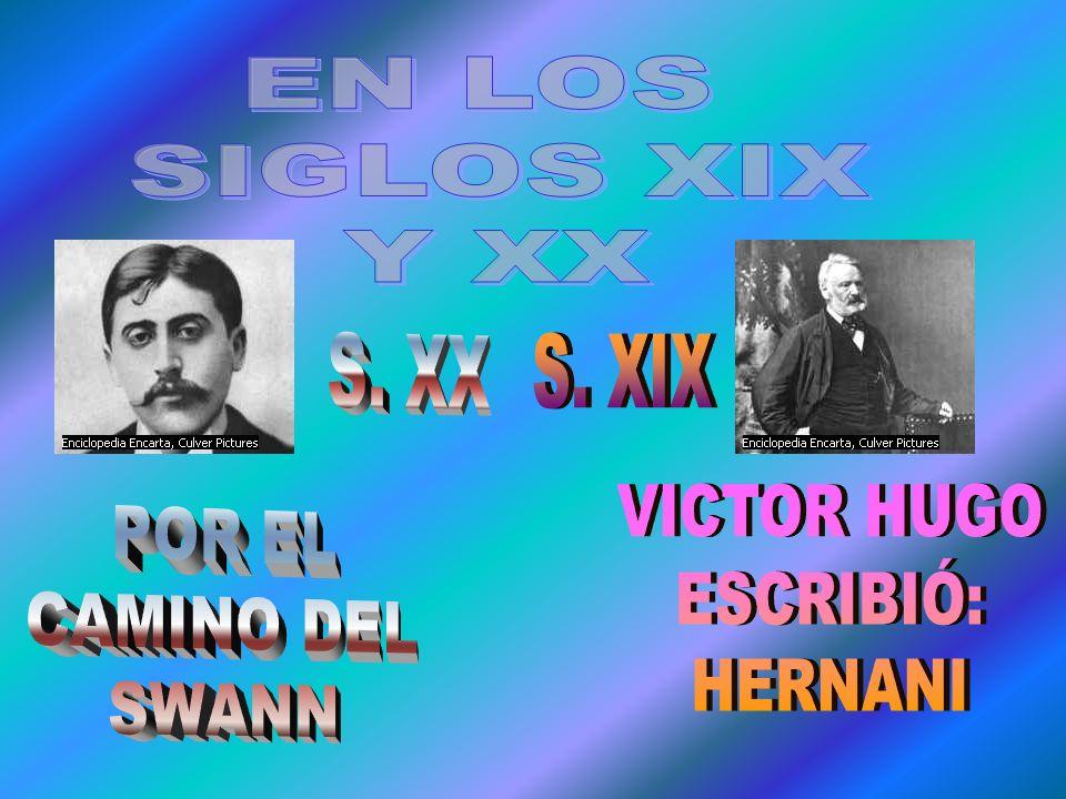 EN LOS SIGLOS XIX Y XX S. XX S. XIX VICTOR HUGO ESCRIBIÓ: HERNANI POR EL CAMINO DEL SWANN