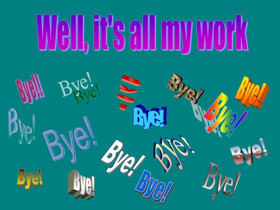 Well, it s all my work Bye! Bye! Bye! Bye! Bye! Bye! Bye! Bye! Bye!