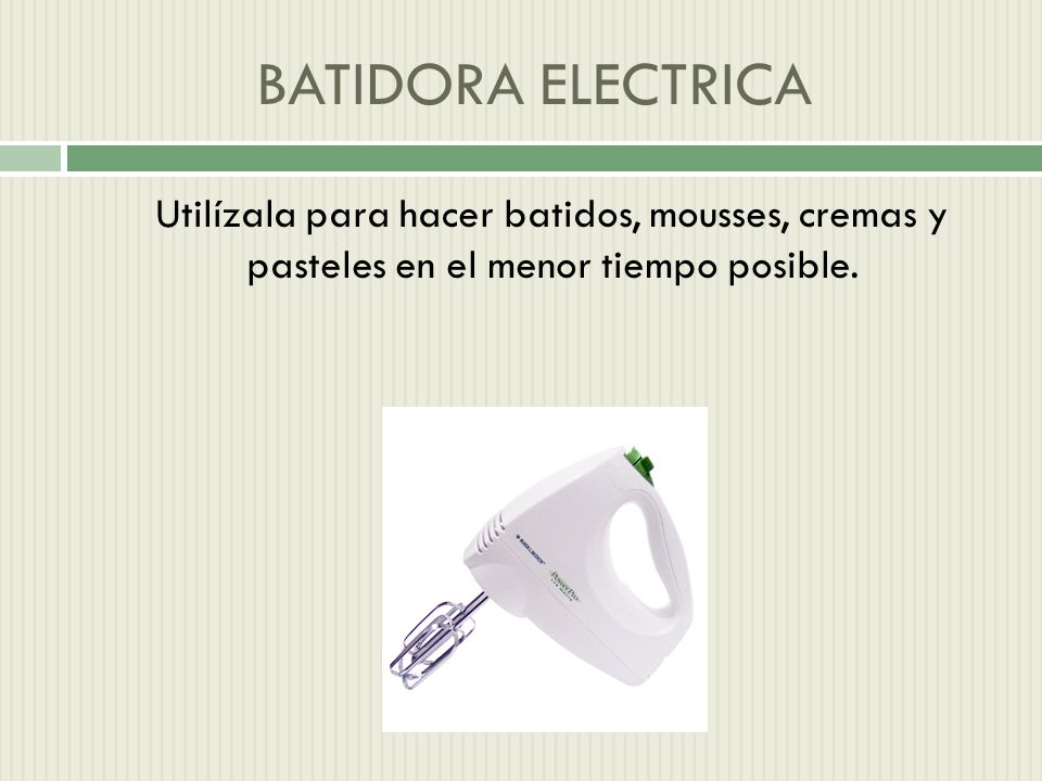BATIDORA ELECTRICA Utilízala para hacer batidos, mousses, cremas y pasteles en el menor tiempo posible.