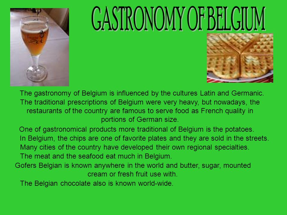 GASTRONOMY OF BELGIUMThe gastronomy of Belgium is influenced by the cultures Latin and Germanic.