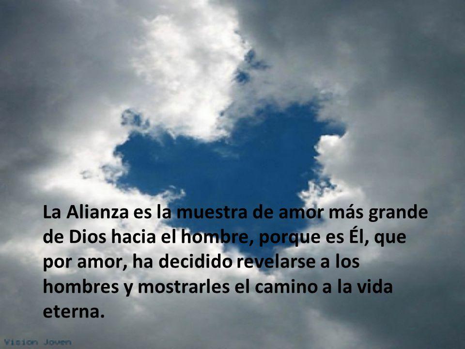 La Alianza es la muestra de amor más grande de Dios hacia el hombre, porque es Él, que por amor, ha decidido revelarse a los hombres y mostrarles el camino a la vida eterna.