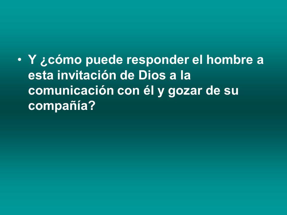 Y ¿cómo puede responder el hombre a esta invitación de Dios a la comunicación con él y gozar de su compañía