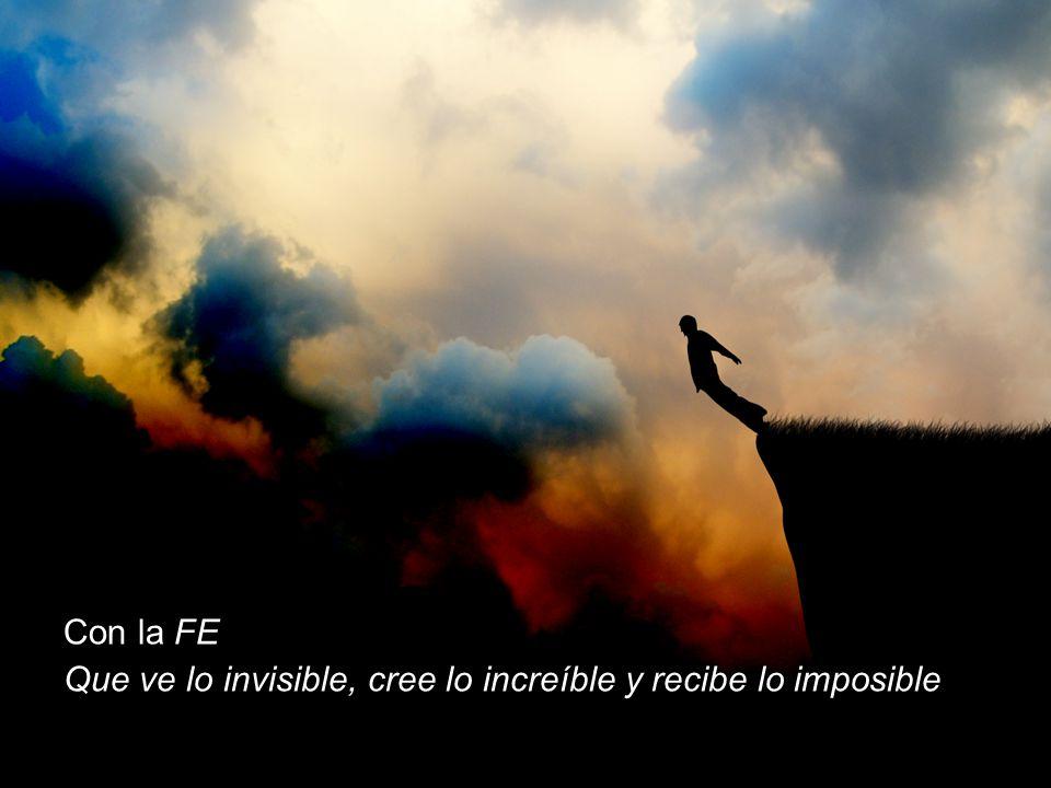 Con la FE Que ve lo invisible, cree lo increíble y recibe lo imposible
