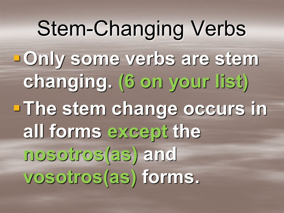 Stem-Changing Verbs Only some verbs are stem changing. (6 on your list)
