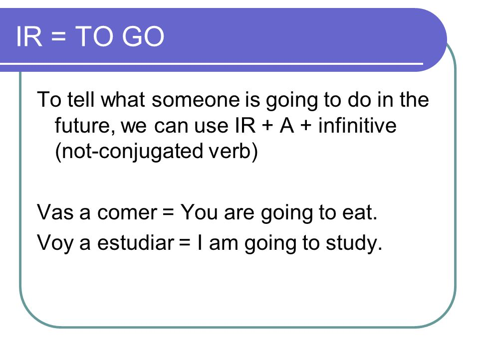 IR = TO GOTo tell what someone is going to do in the future, we can use IR + A + infinitive (not-conjugated verb)