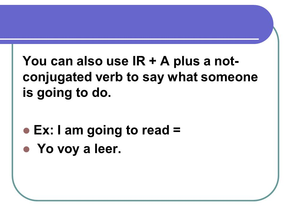 You can also use IR + A plus a not-conjugated verb to say what someone is going to do.