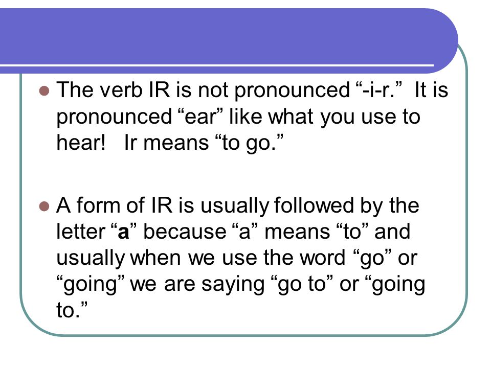 The verb IR is not pronounced -i-r