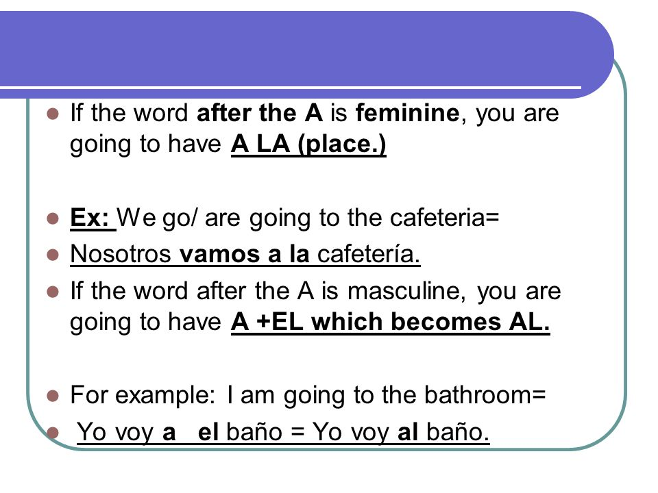 If the word after the A is feminine, you are going to have A LA (place