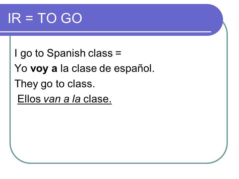 IR = TO GO I go to Spanish class = Yo voy a la clase de español.