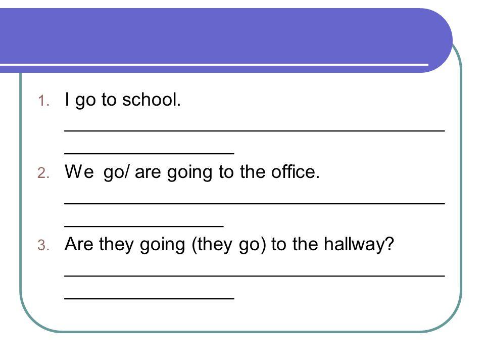 I go to school. ____________________________________________________