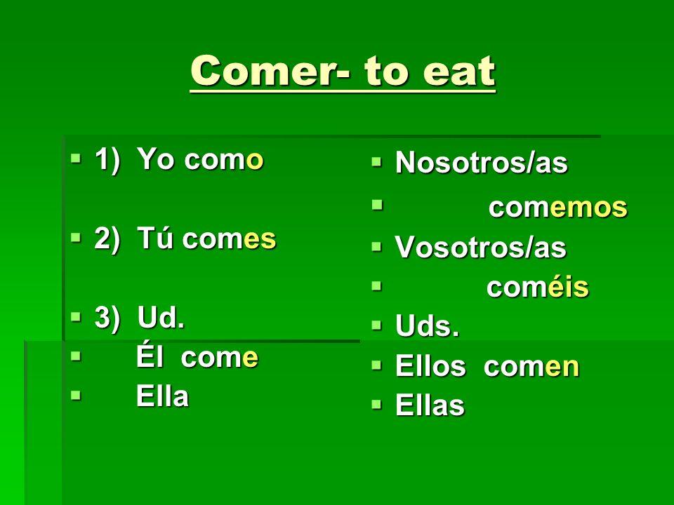 Comer- to eat comemos 1) Yo como 2) Tú comes 3) Ud. Él come Ella