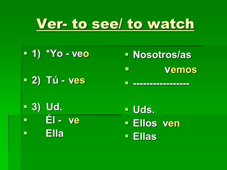 Ver- to see/ to watch vemos 1) *Yo - veo 2) Tú - ves 3) Ud. Él - ve