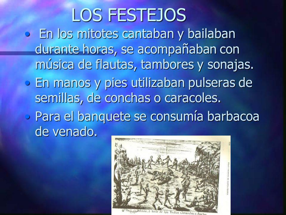 LOS FESTEJOS En los mitotes cantaban y bailaban durante horas, se acompañaban con música de flautas, tambores y sonajas.