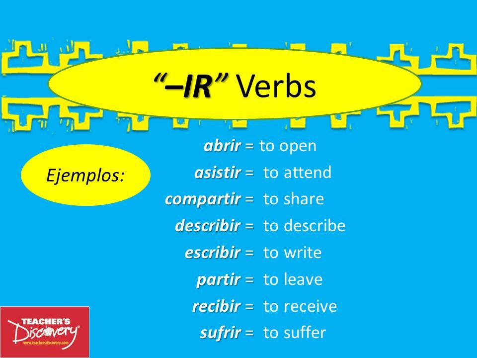 –IR Verbs Ejemplos: abrir = asistir = compartir = describir =