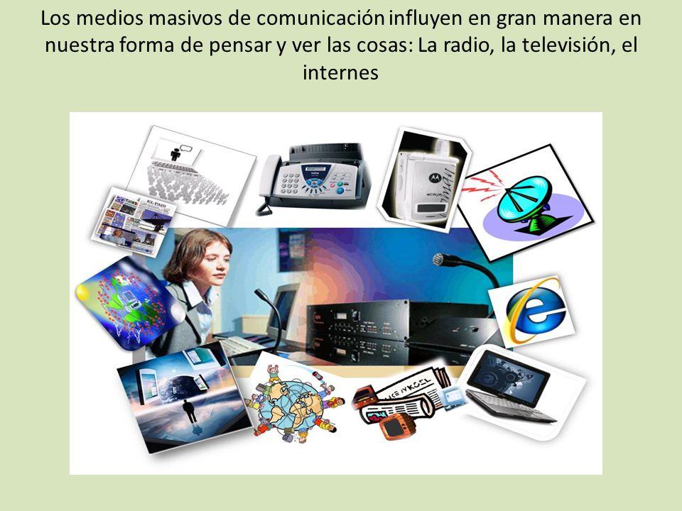 Los medios masivos de comunicación influyen en gran manera en nuestra forma de pensar y ver las cosas: La radio, la televisión, el internes