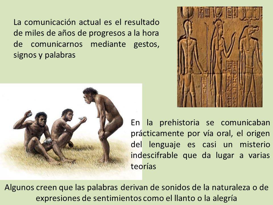 La comunicación actual es el resultado de miles de años de progresos a la hora de comunicarnos mediante gestos, signos y palabras