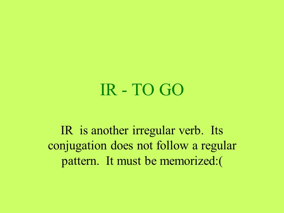IR - TO GO IR is another irregular verb. Its conjugation does not follow a regular pattern.