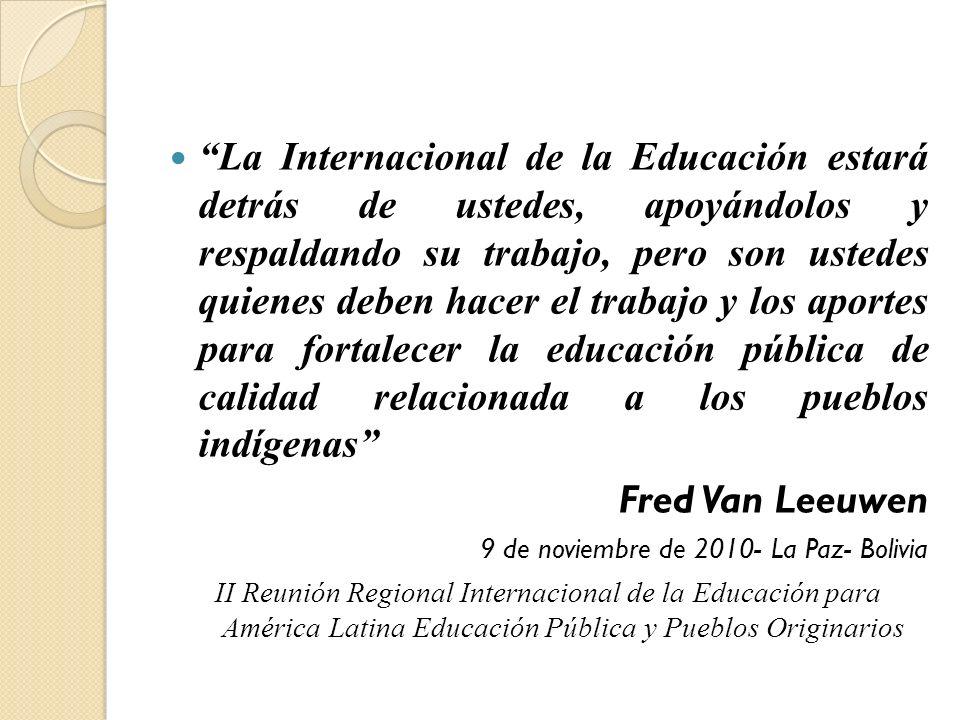 La Internacional de la Educación estará detrás de ustedes, apoyándolos y respaldando su trabajo, pero son ustedes quienes deben hacer el trabajo y los aportes para fortalecer la educación pública de calidad relacionada a los pueblos indígenas