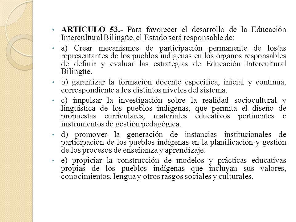 ARTÍCULO 53.- Para favorecer el desarrollo de la Educación Intercultural Bilingüe, el Estado será responsable de: