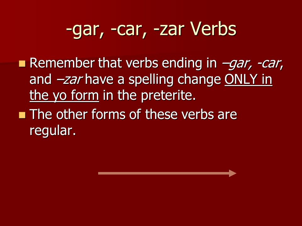 -gar, -car, -zar VerbsRemember that verbs ending in –gar, -car, and –zar have a spelling change ONLY in the yo form in the preterite.