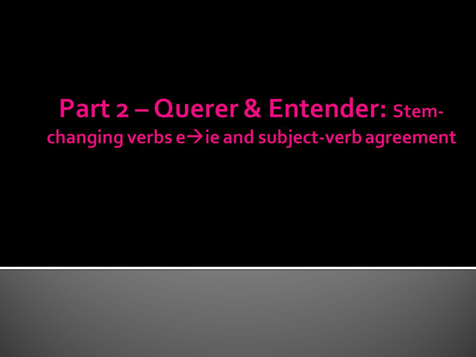 Part 2 – Querer & Entender: Stem-changing verbs eie and subject-verb agreement