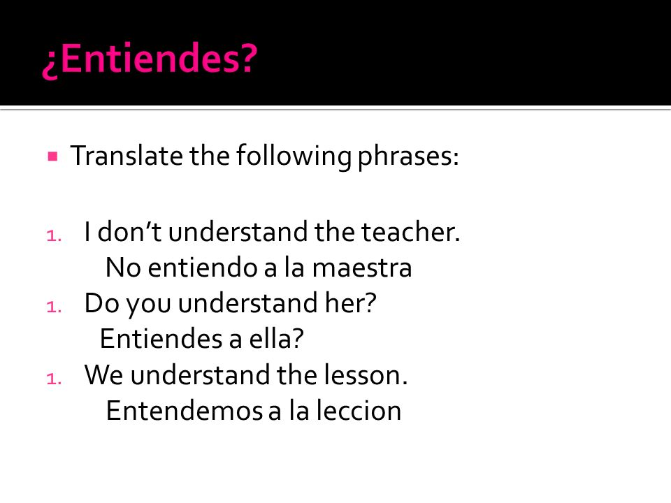 ¿Entiendes Translate the following phrases: