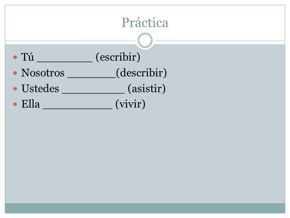 Práctica Tú ________ (escribir) Nosotros _______(describir)