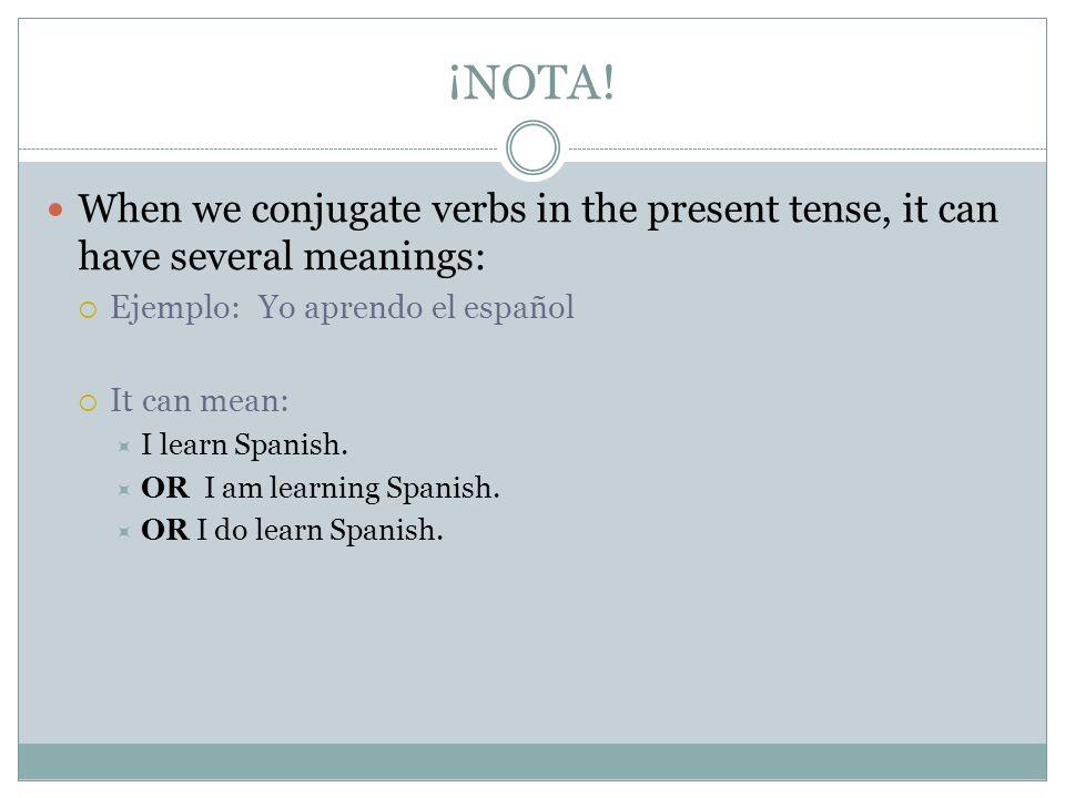 ¡NOTA!When we conjugate verbs in the present tense, it can have several meanings: Ejemplo: Yo aprendo el español.