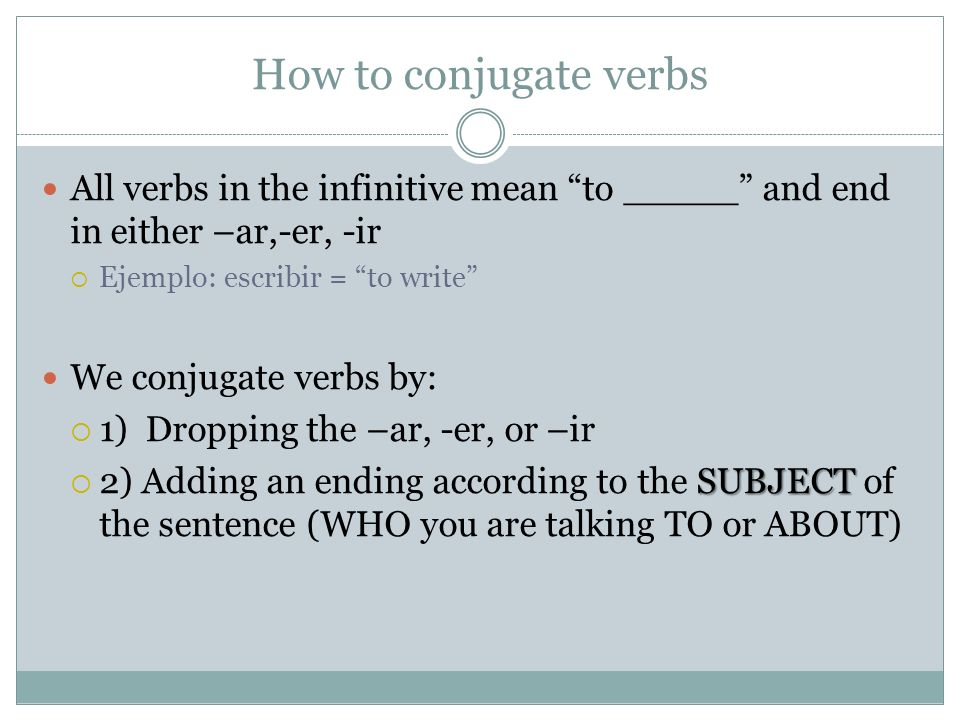 How to conjugate verbsAll verbs in the infinitive mean to _____ and end in either –ar,-er, -ir. Ejemplo: escribir = to write