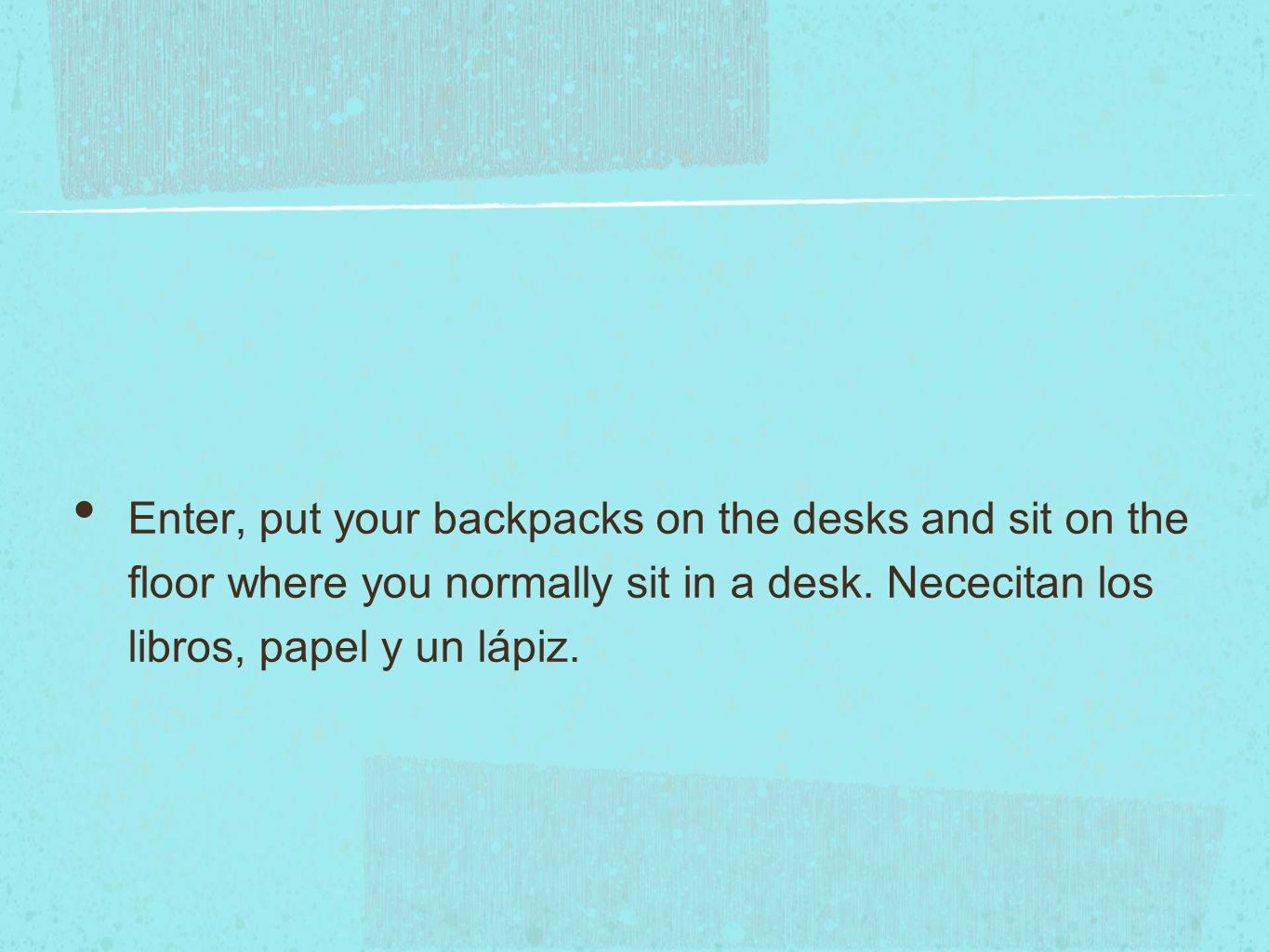 Enter, put your backpacks on the desks and sit on the floor where you normally sit in a desk.