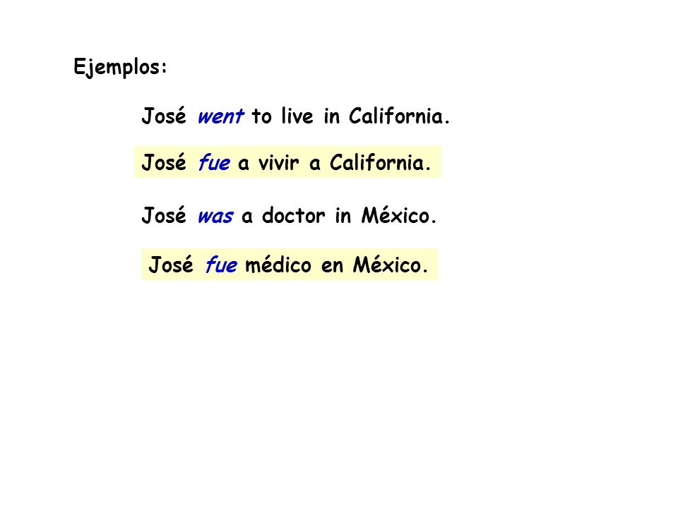 Ejemplos: José went to live in California. José was a doctor in México. José fue a vivir a California.