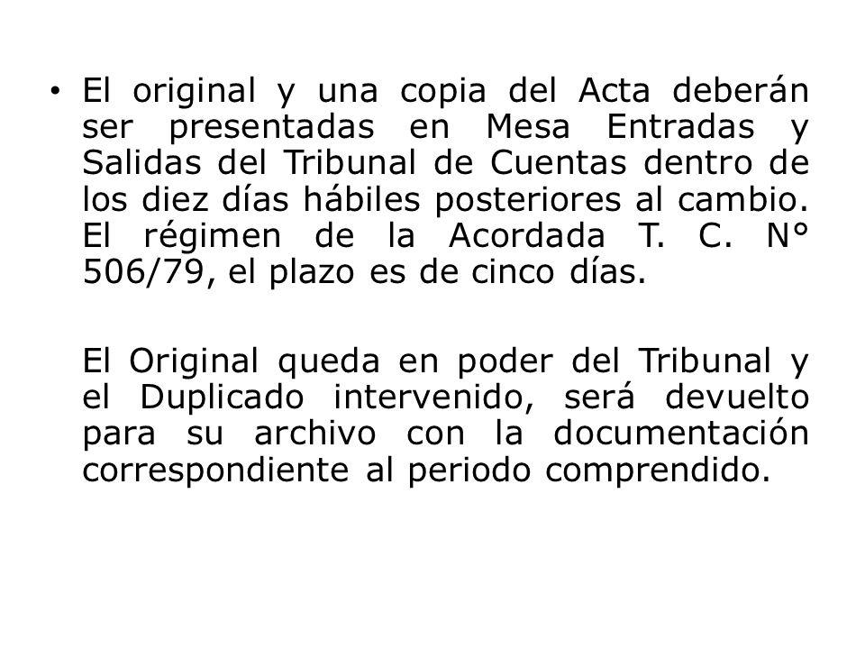 El original y una copia del Acta deberán ser presentadas en Mesa Entradas y Salidas del Tribunal de Cuentas dentro de los diez días hábiles posteriores al cambio. El régimen de la Acordada T. C. N° 506/79, el plazo es de cinco días.
