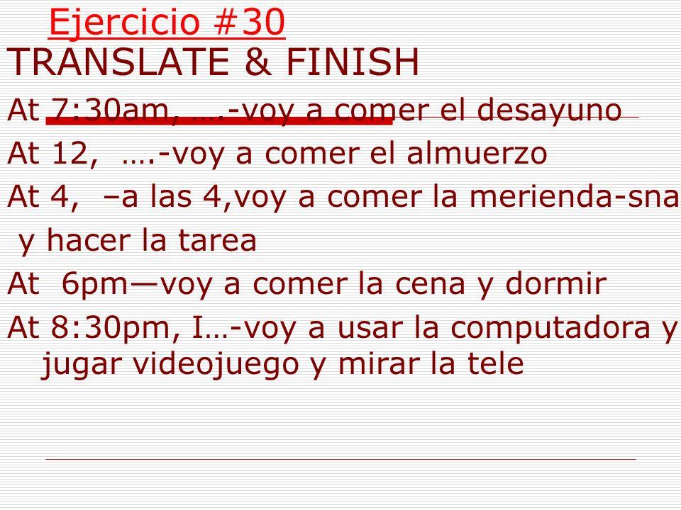 TRANSLATE & FINISH Ejercicio #30 At 7:30am, ….-voy a comer el desayuno