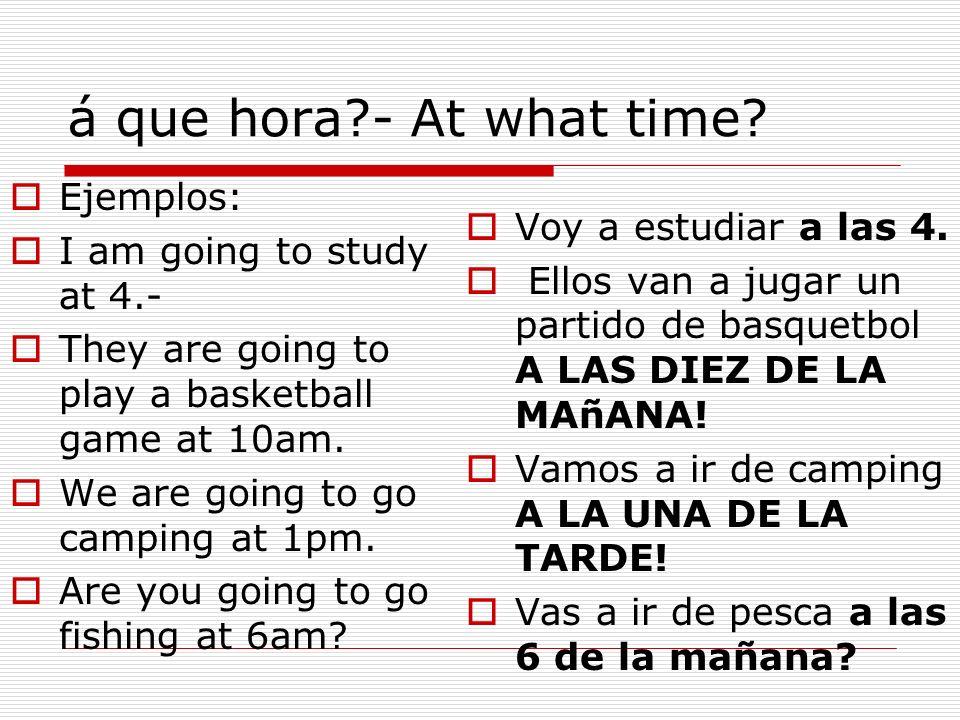 á que hora - At what time Ejemplos: Voy a estudiar a las 4.