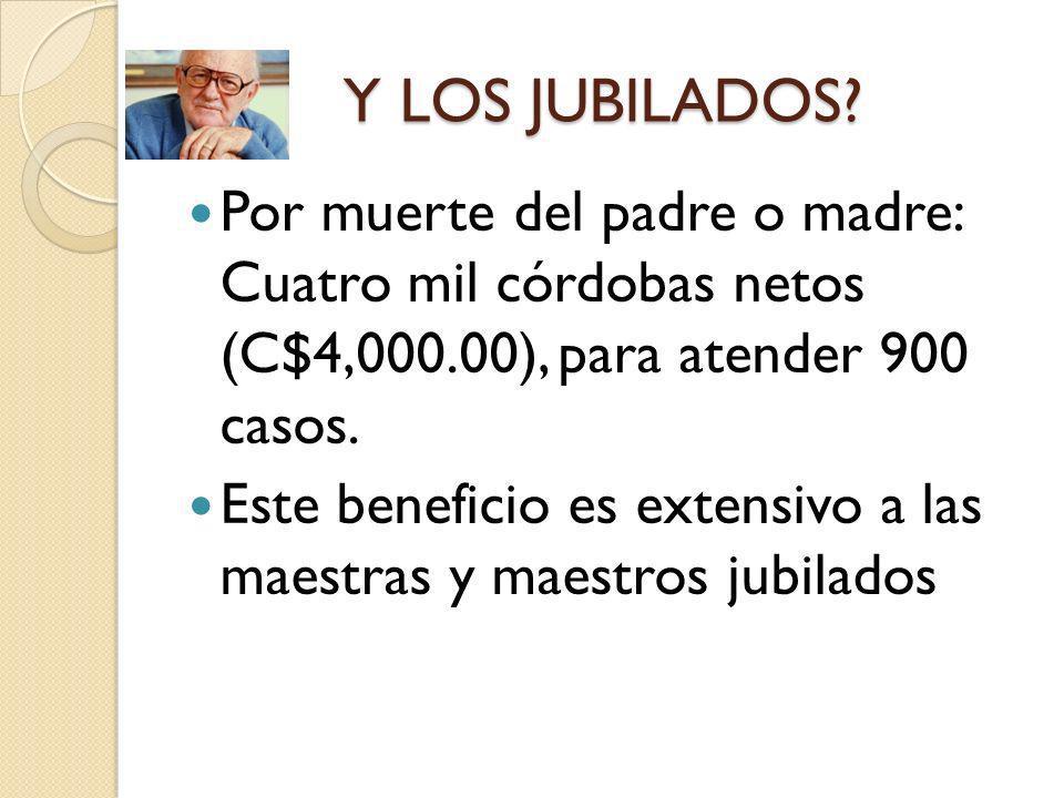 Y LOS JUBILADOS Por muerte del padre o madre: Cuatro mil córdobas netos (C$4,000.00), para atender 900 casos.