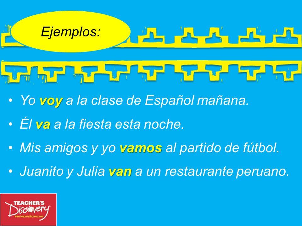 Ejemplos:Yo voy a la clase de Español mañana. Él va a la fiesta esta noche. Mis amigos y yo vamos al partido de fútbol.