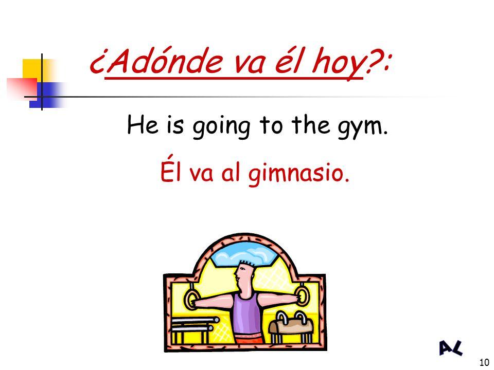 ¿Adónde va él hoy : He is going to the gym. Él va al gimnasio.