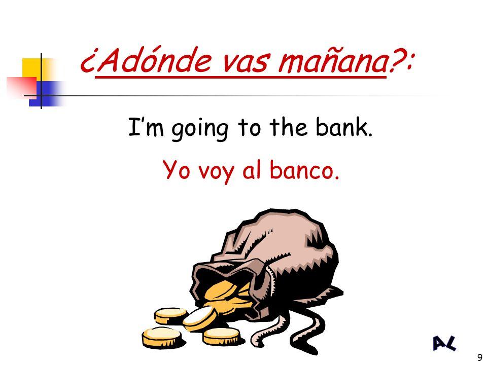 ¿Adónde vas mañana : I'm going to the bank. Yo voy al banco.