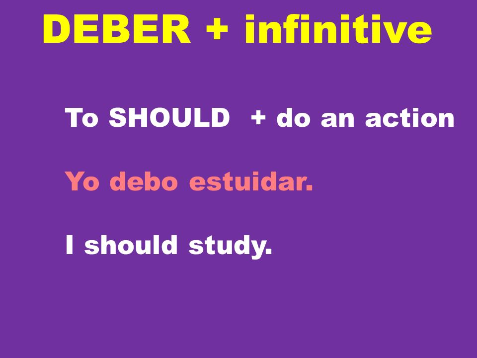 DEBER + infinitive To SHOULD + do an action Yo debo estuidar.