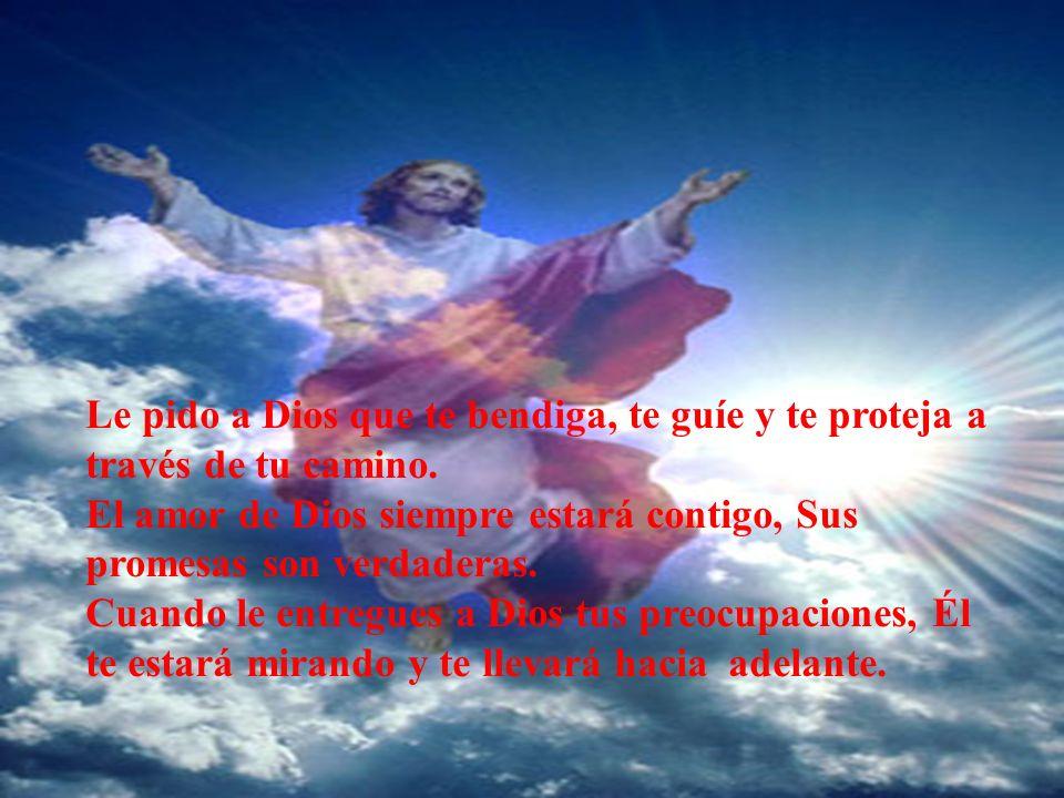 Le pido a Dios que te bendiga, te guíe y te proteja a través de tu camino.