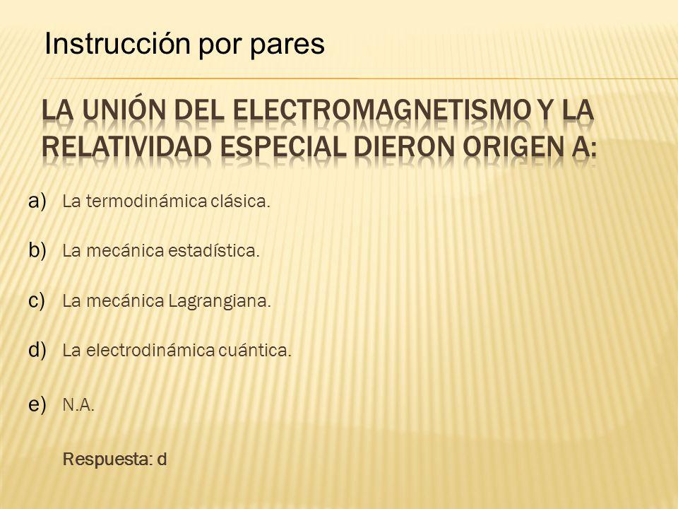 Instrucción por pares La unión del electromagnetismo y la relatividad especial dieron origen a: La termodinámica clásica.