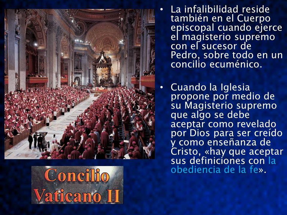 La infalibilidad reside también en el Cuerpo episcopal cuando ejerce el magisterio supremo con el sucesor de Pedro, sobre todo en un concilio ecuménico.