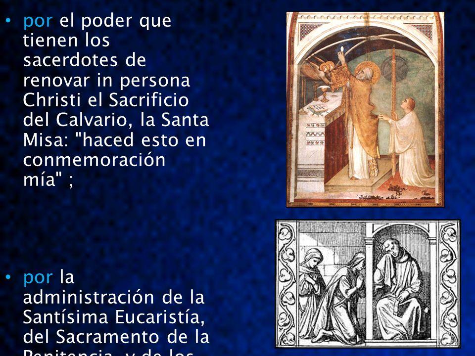 por el poder que tienen los sacerdotes de renovar in persona Christi el Sacrificio del Calvario, la Santa Misa: haced esto en conmemoración mía ;