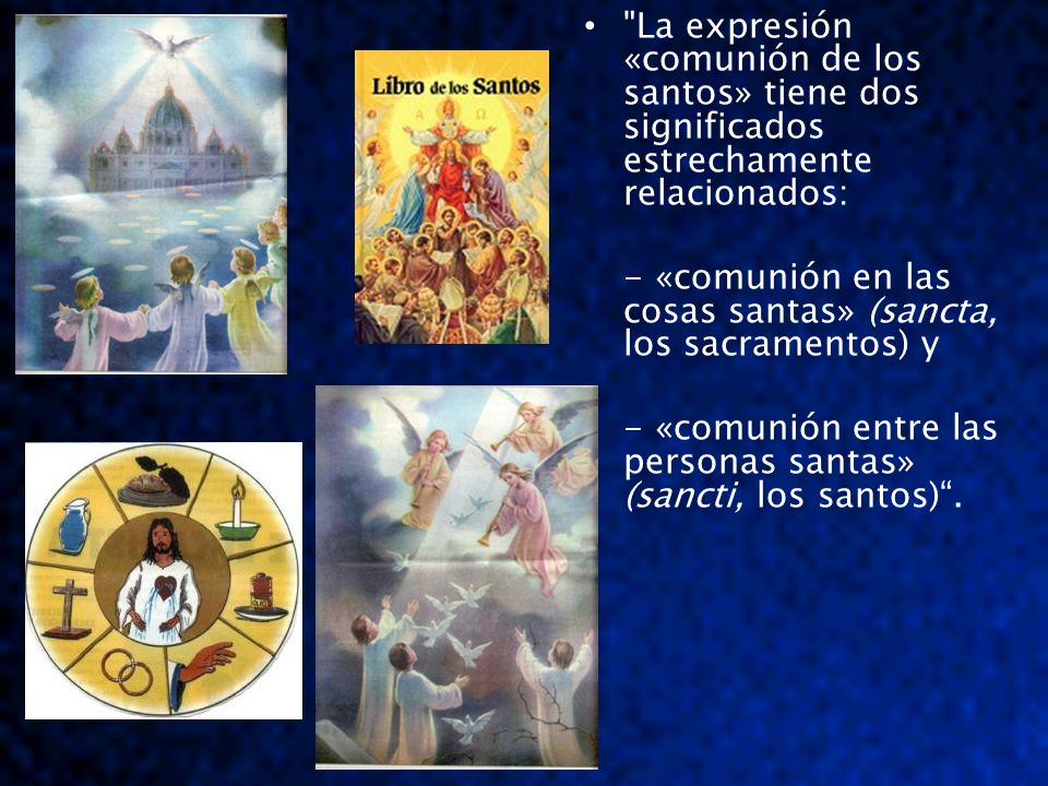 La expresión «comunión de los santos» tiene dos significados estrechamente relacionados: