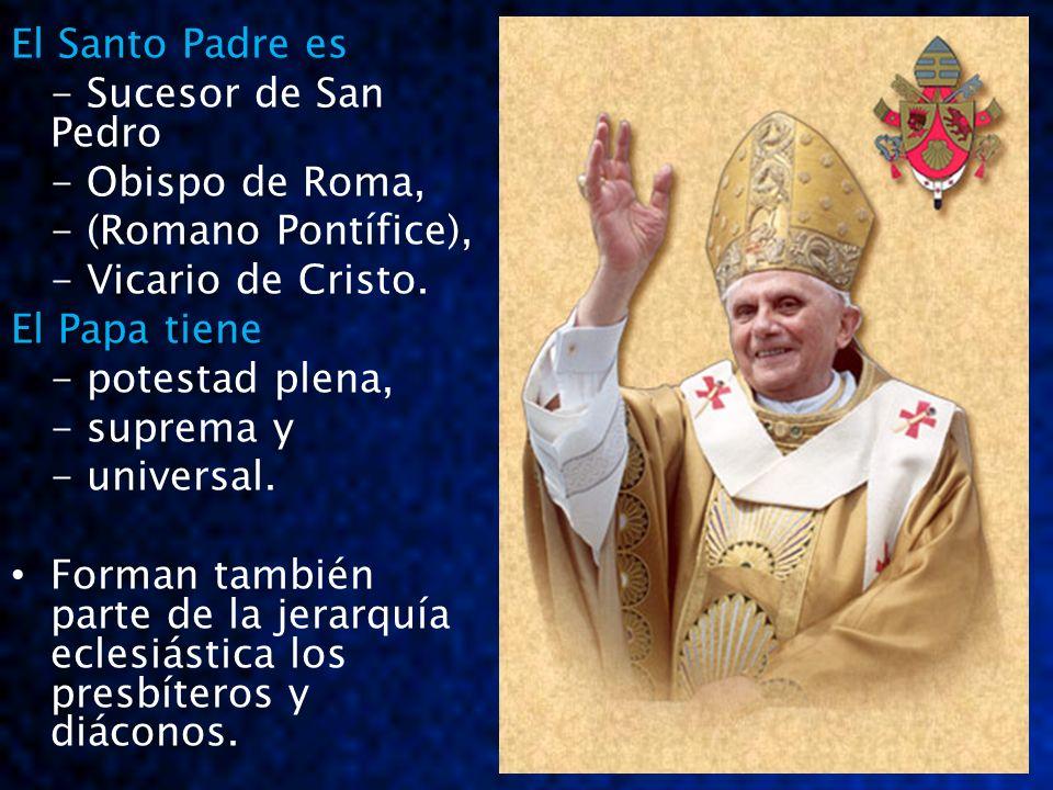 El Santo Padre es- Sucesor de San Pedro. - Obispo de Roma, - (Romano Pontífice), - Vicario de Cristo.