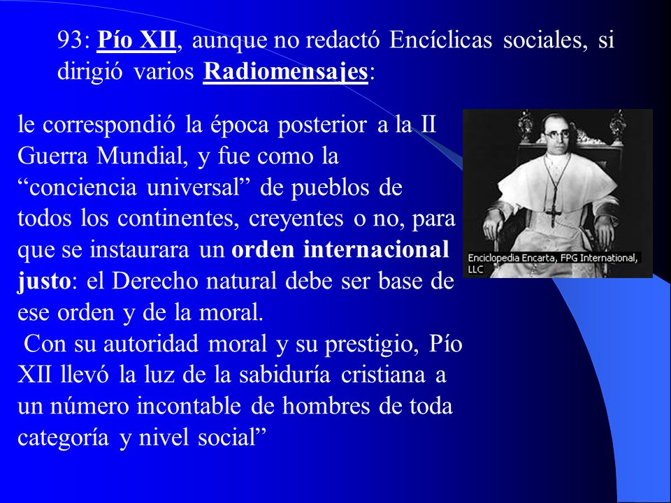 93: Pío XII, aunque no redactó Encíclicas sociales, si dirigió varios Radiomensajes: